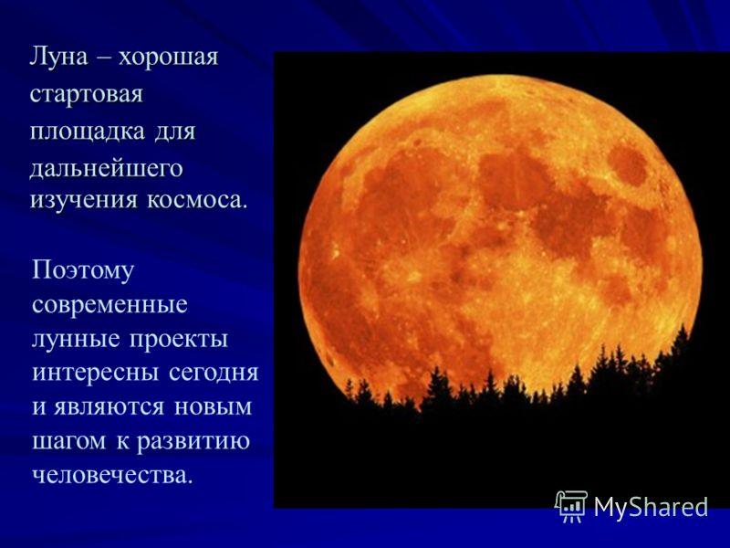 Луна – хорошая стартовая площадка для дальнейшего изучения космоса. изучения космоса. Поэтому современные лунные проекты интересны сегодня и являются новым шагом к развитию человечества.