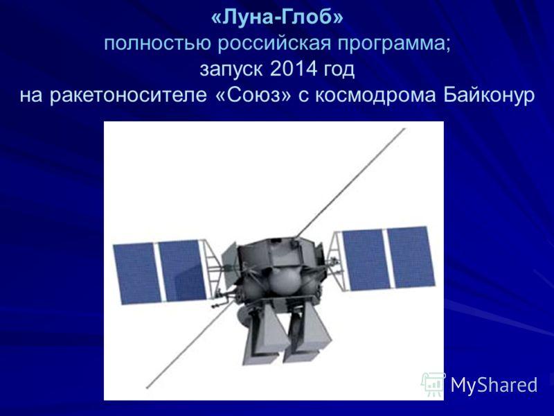 «Луна-Глоб» полностью российская программа; запуск 2014 год на ракетоносителе «Союз» с космодрома Байконур