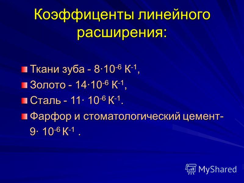 Коэффиценты линейного расширения: Ткани зуба - 810 -6 К -1, Золото - 1410 -6 К -1, Сталь - 11 10 -6 К -1. Фарфор и стоматологический цемент- 9 10 -6 К -1. 9 10 -6 К -1.