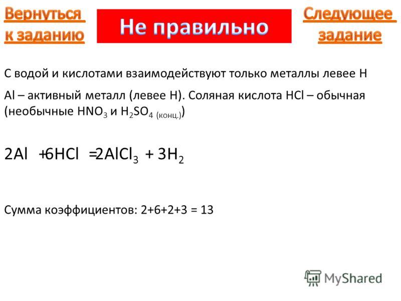 Al С водой и кислотами взаимодействуют только металлы левее H +HCl=AlCl 3 +H2H2 226 Сумма коэффициентов: 2+6+2+3 = 13 Al – активный металл (левее H). Соляная кислота HCl – обычная (необычные HNO 3 и H 2 SO 4 (конц.) ) 3