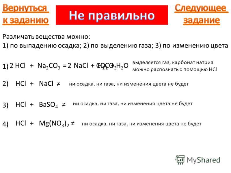 1) 2)NaCl +HClNa 2 CO 3 = NaCl +HCl выделяется газ, карбонат натрия можно распознать с помощью HCl ни осадка, ни газа, ни изменения цвета не будет 3) BaSO 4 +HCl 4) Mg(NO 3 ) 2 +HCl +H 2 CO 3 CO 2 H2OH2O+22 Различать вещества можно: 1) по выпадению о