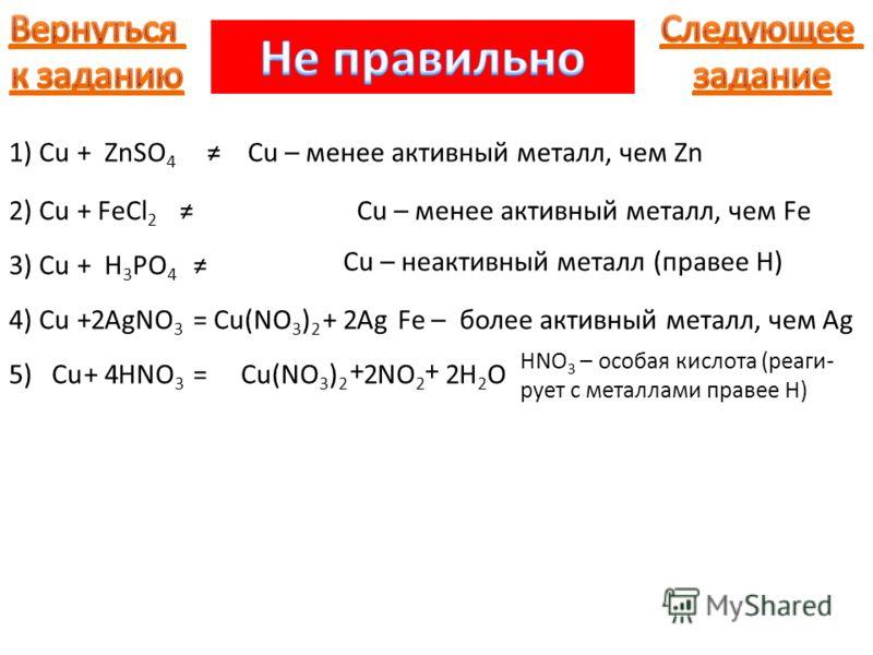 1) Cu+ZnSO 4 Cu – менее активный металл, чем Zn 2) Cu+FeCl 2 Cu – менее активный металл, чем Fe 3) Cu+H 3 PO 4 Cu – неактивный металл (правее Н) 4) CuAgNO 3 =Fe – более активный металл, чем AgCu(NO 3 ) 2 Ag++ 5) Cu+HNO 3 = HNO 3 – особая кислота (реа