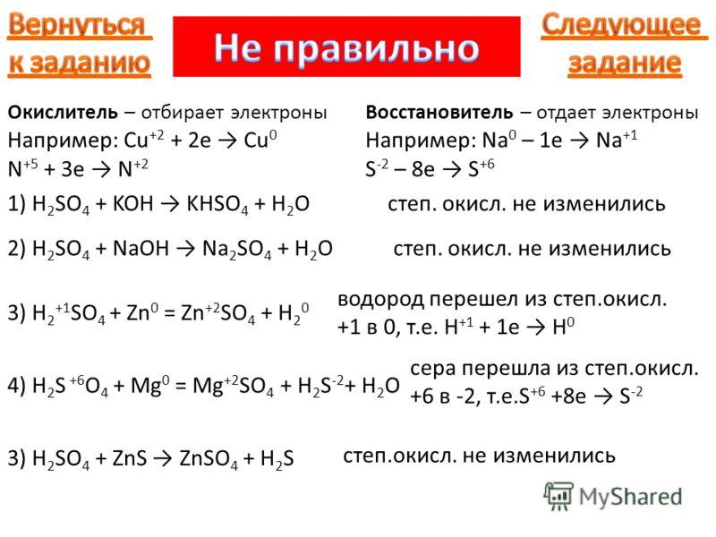 Окислитель – отбирает электроны Например: Cu +2 + 2e Cu 0 N +5 + 3e N +2 Восстановитель – отдает электроны Например: Na 0 – 1e Na +1 S -2 – 8e S +6 1) H 2 SO 4 + KOH KHSO 4 + H 2 O 2) H 2 SO 4 + NaOH Na 2 SO 4 + H 2 Oстеп. окисл. не изменились 3) H 2