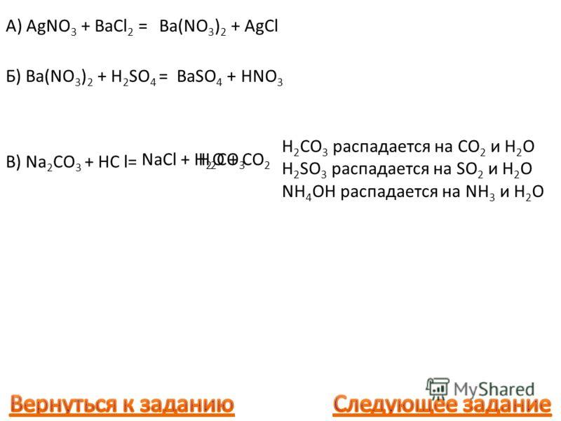 A) AgNO 3 + BaCl 2 = Ba(NO 3 ) 2 + AgCl Б) Ba(NO 3 ) 2 + H 2 SO 4 =BaSO 4 + HNO 3 В) Na 2 CO 3 + HC l= NaCl + H 2 CO 3 распадается на CO 2 и H 2 O H 2 SO 3 распадается на SO 2 и H 2 O NH 4 OH распадается на NH 3 и H 2 O H 2 CO 3 H 2 O + CO 2