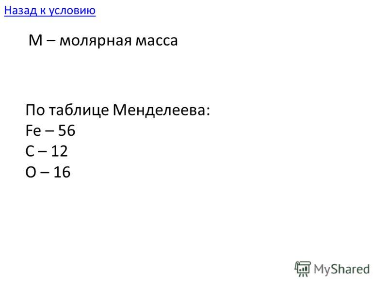 M – молярная масса По таблице Менделеева: Fe – 56 C – 12 O – 16 Назад к условию