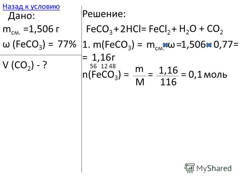 561248 116 =0,1 моль 1. m(FeCO 3 ) =m см. ω=1,5060,77 = =1,16г n(FeCO 3 ) = m M = 1,16 Дано: m см. =1,506 г ω (FeCO 3 ) =77% V (CO 2 ) - ? Решение: FeCO 3 +HCl=FeCl 2 + H 2 O + CO 2 2 Назад к условию