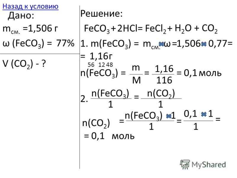 2. n(FeCO 3 ) 1 = n(CO 2 ) 1 = n(FeCO 3 )1 1 = 10,1 1 = = моль 561248 116 =0,1 моль 1. m(FeCO 3 ) =m см. ω=1,5060,77 = =1,16г n(FeCO 3 ) = m M = 1,16 Дано: m см. =1,506 г ω (FeCO 3 ) =77% V (CO 2 ) - ? Решение: FeCO 3 +HCl=FeCl 2 + H 2 O + CO 2 2 Наз