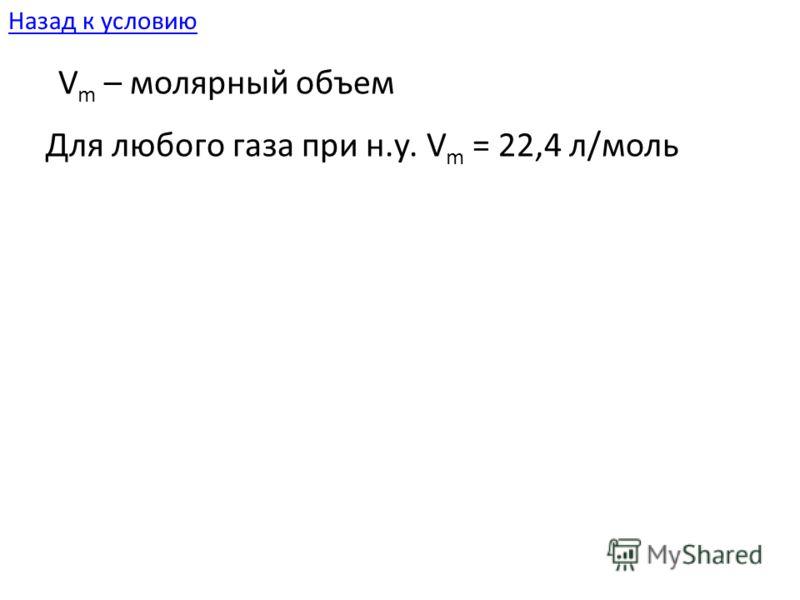 V m – молярный объем Для любого газа при н.у. V m = 22,4 л/моль Назад к условию