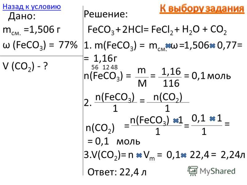 22,4 = 2,24 Ответ: 22,4 л л3.V(CO 2 )=nVmVm =0,1 2. n(FeCO 3 ) 1 = n(CO 2 ) 1 = n(FeCO 3 )1 1 = 10,1 1 = = моль 561248 116 =0,1 моль 1. m(FeCO 3 ) =m см. ω=1,5060,77 = =1,16г n(FeCO 3 ) = m M = 1,16 Дано: m см. =1,506 г ω (FeCO 3 ) =77% V (CO 2 ) - ?