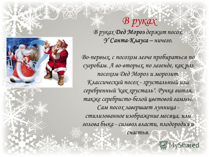 На руках У Деда Мороза – тёплые рукавицы. У Санта-Клауса – лёгкие перчатки. Рукавицы хороши для осени, но в морозы лучше носить варежки. Классический образ требует, что бы варежки были трехпалые белые, расшитые серебром - символ чистоты и святости вс