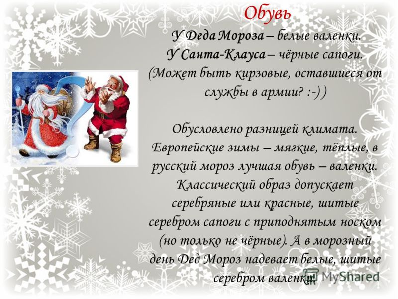 Пояс У Деда Мороза – белый пояс; либо с оторочкой под цвет шубы. У Санта-Клауса – ремень с пряжкой. (Может быть дембельский? :-)) Опять же – разница климата. На морозе кожаный пояс просто треснет. Да и как в рукавицах можно застегнуть пряжку?
