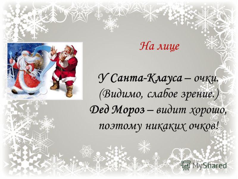 Обувь У Деда Мороза – белые валенки. У Санта-Клауса – чёрные сапоги. (Может быть кирзовые, оставшиеся от службы в армии? :-) ) Обусловлено разницей климата. Европейские зимы – мягкие, тёплые, в русский мороз лучшая обувь – валенки. Классический образ