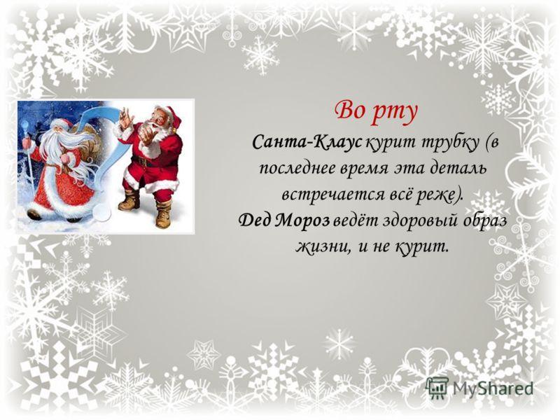 Транспортное средство Классический Дед Мороз передвигается пешком. Современный – в санях, запряжённых тройкой лошадей. Санта-Клаус ездит в повозке запряжённой оленями. Санта-Клаус живёт в Лапландии, где нет лошадей, но есть олени. Русский Дед Мороз и