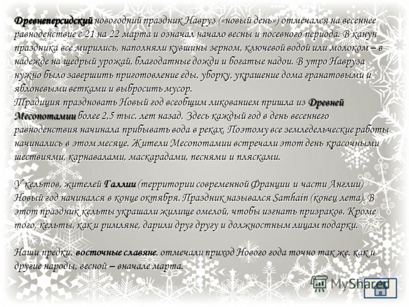 История Нового Года Новый год - самый древний из всех существующих праздников.. Жители Древнего Египта праздновали начало Нового года примерно в конце сентября, во время разлива реки Нил. Согласно традиции, в течение месяца статуи бога Амона, его жен