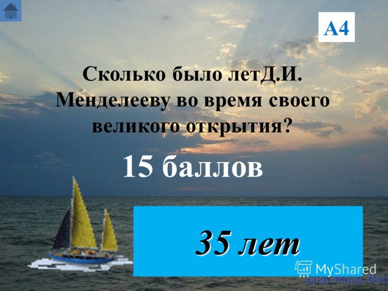 А4 Сколько было летД.И. Менделееву во время своего великого открытия? 15 баллов 35 лет
