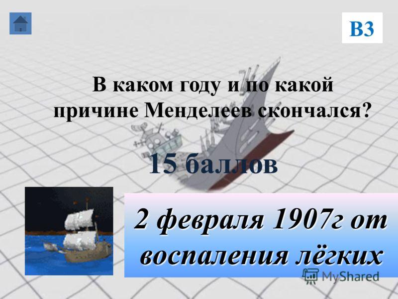 В каком году и по какой причине Менделеев скончался? 15 баллов В3 2 февраля 1907г от воспаления лёгких