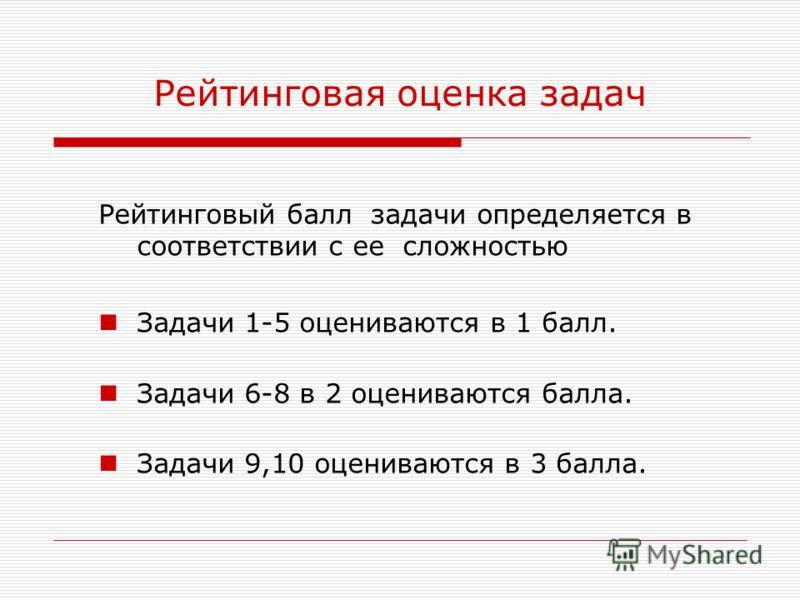 Рейтинговая оценка задач Рейтинговый балл задачи определяется в соответствии с ее сложностью Задачи 1-5 оцениваются в 1 балл. Задачи 6-8 в 2 оцениваются балла. Задачи 9,10 оцениваются в 3 балла.