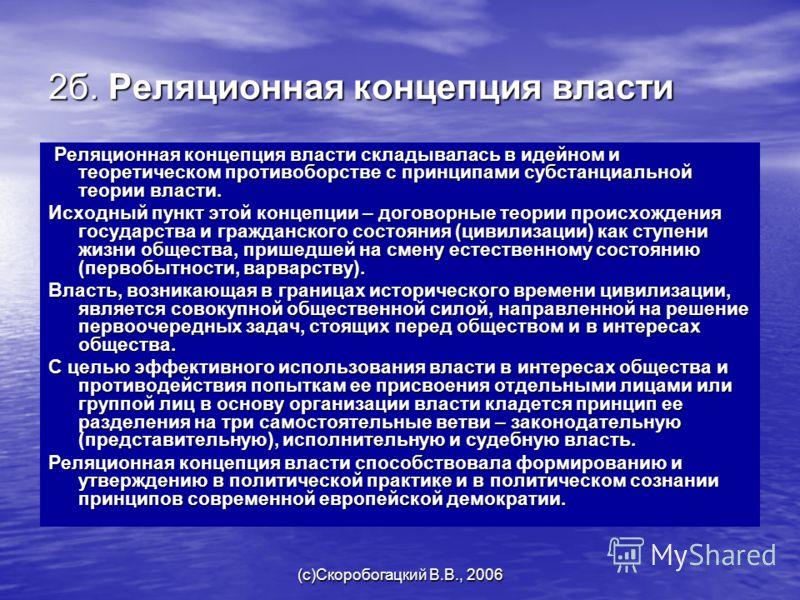 (c)Скоробогацкий В.В., 2006 2б. Реляционная концепция власти Реляционная концепция власти складывалась в идейном и теоретическом противоборстве с принципами субстанциальной теории власти. Реляционная концепция власти складывалась в идейном и теоретич