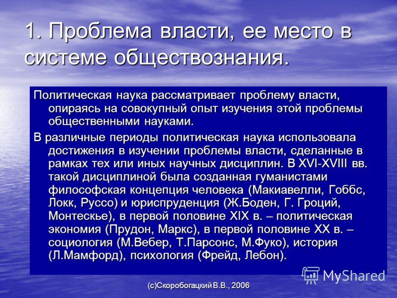 (c)Скоробогацкий В.В., 2006 1. Проблема власти, ее место в системе обществознания. Политическая наука рассматривает проблему власти, опираясь на совокупный опыт изучения этой проблемы общественными науками. В различные периоды политическая наука испо