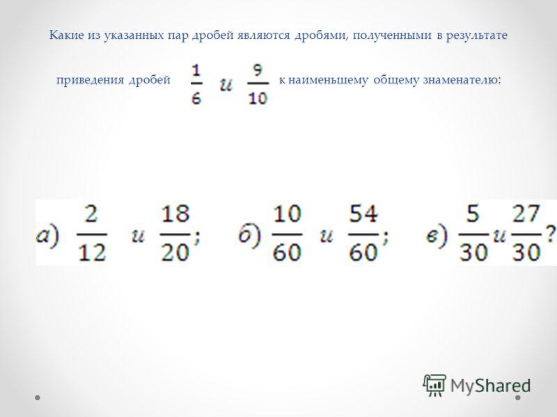 Какие из указанных пар дробей являются дробями, полученными в результате приведения дробей к наименьшему общему знаменателю :