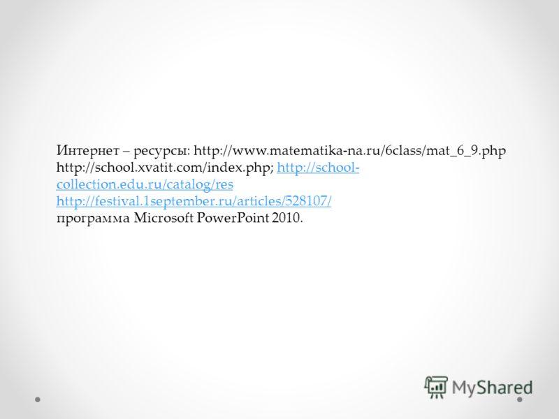 Интернет – ресурсы: http://www.matematika-na.ru/6class/mat_6_9.php http://school.xvatit.com/index.php; http://school- collection.edu.ru/catalog/reshttp://school- collection.edu.ru/catalog/res http://festival.1september.ru/articles/528107/ программа M