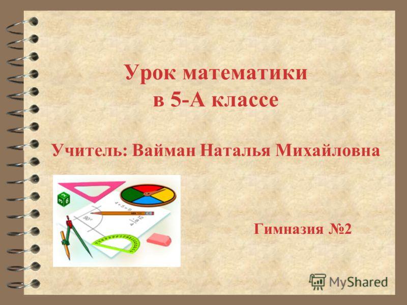 Урок математики в 5-А классе Учитель: Вайман Наталья Михайловна Гимназия 2