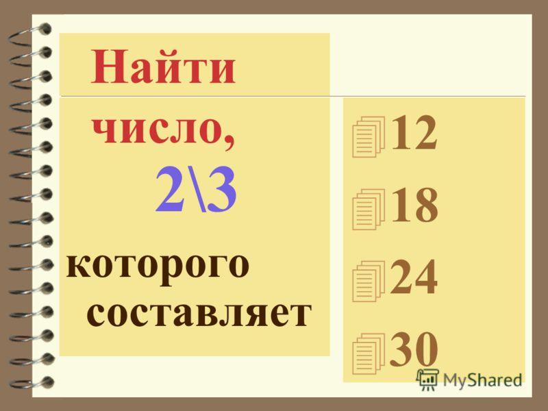 число, 2\3 которого составляет 4 12 4 18 4 24 4 30 Найти