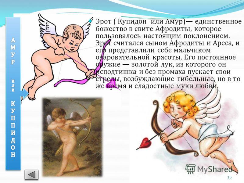 Эрот ( Купидон или Амур) единственное божество в свите Афродиты, которое пользовалось настоящим поклонением. Эрот считался сыном Афродиты и Ареса, и его представляли себе мальчиком очаровательной красоты. Его постоянное оружие золотой лук, из которог