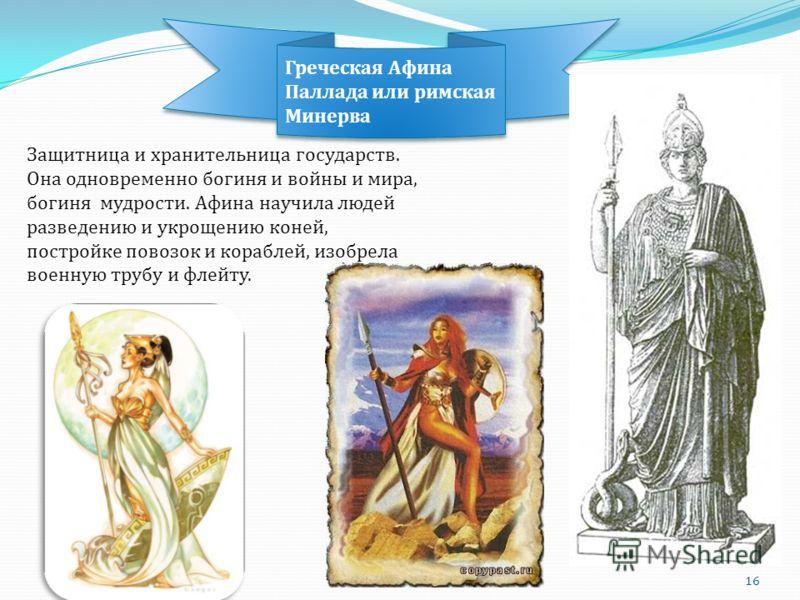 Защитница и хранительница государств. Она одновременно богиня и войны и мира, богиня мудрости. Афина научила людей разведению и укрощению коней, постройке повозок и кораблей, изобрела военную трубу и флейту. Греческая Афина Паллада или римская Минерв