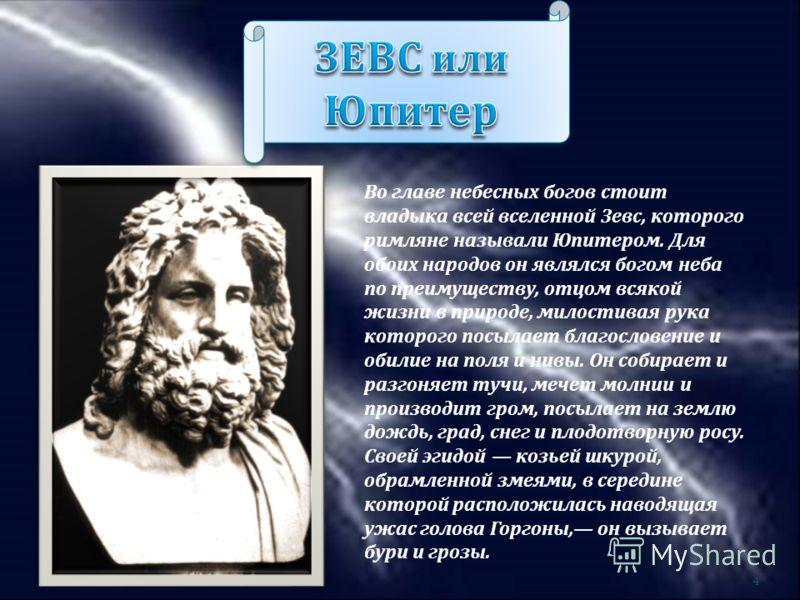 Во главе небесных богов стоит владыка всей вселенной Зевс, которого римляне называли Юпитером. Для обоих народов он являлся богом неба по преимуществу, отцом всякой жизни в природе, милостивая рука которого посылает благословение и обилие на поля и н