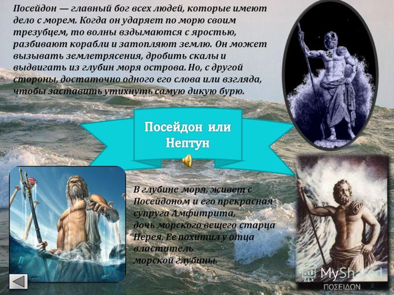 Посейдон главный бог всех людей, которые имеют дело с морем. Когда он ударяет по морю своим трезубцем, то волны вздымаются с яростью, разбивают корабли и затопляют землю. Он может вызывать землетрясения, дробить скалы и выдвигать из глубин моря остро