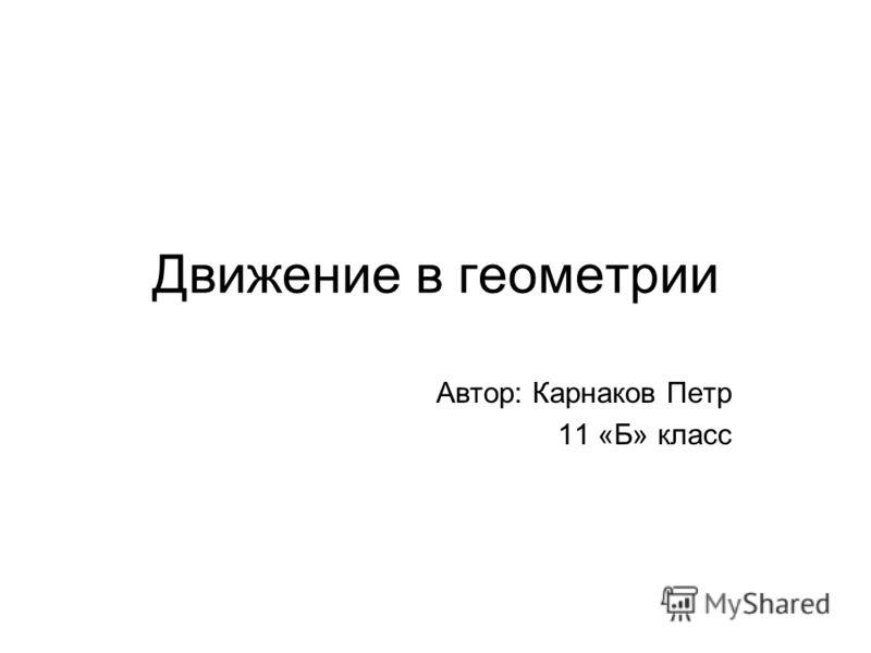 Движение в геометрии Автор: Карнаков Петр 11 «Б» класс
