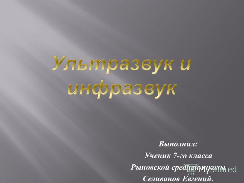 Выполнил : Ученик 7- го класса Рыновской средней школы Селиванов Евгений.