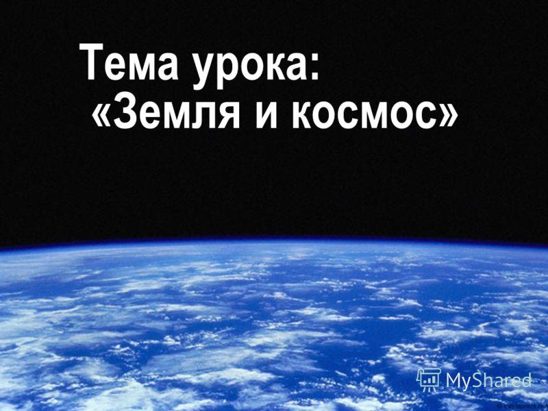 11.05.201318 Тема урока: «Земля и космос»
