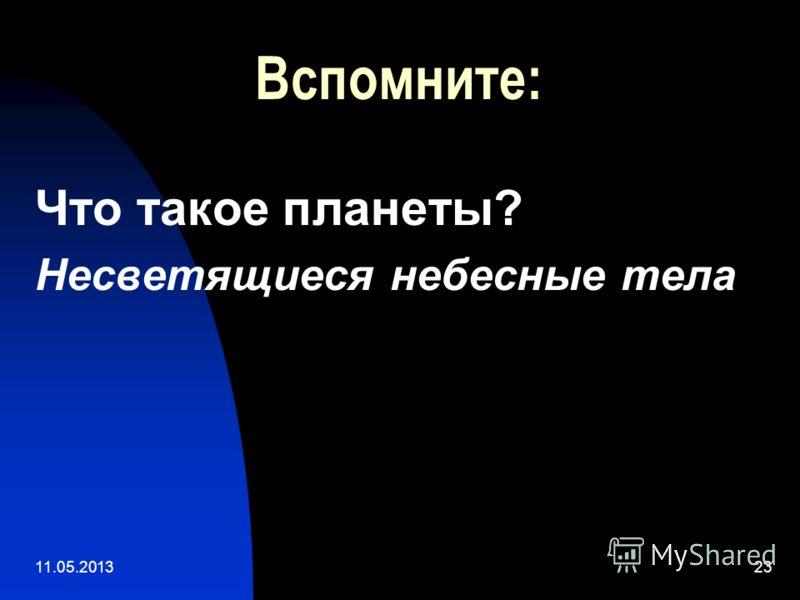 11.05.201323 Вспомните: Что такое планеты? Несветящиеся небесные тела