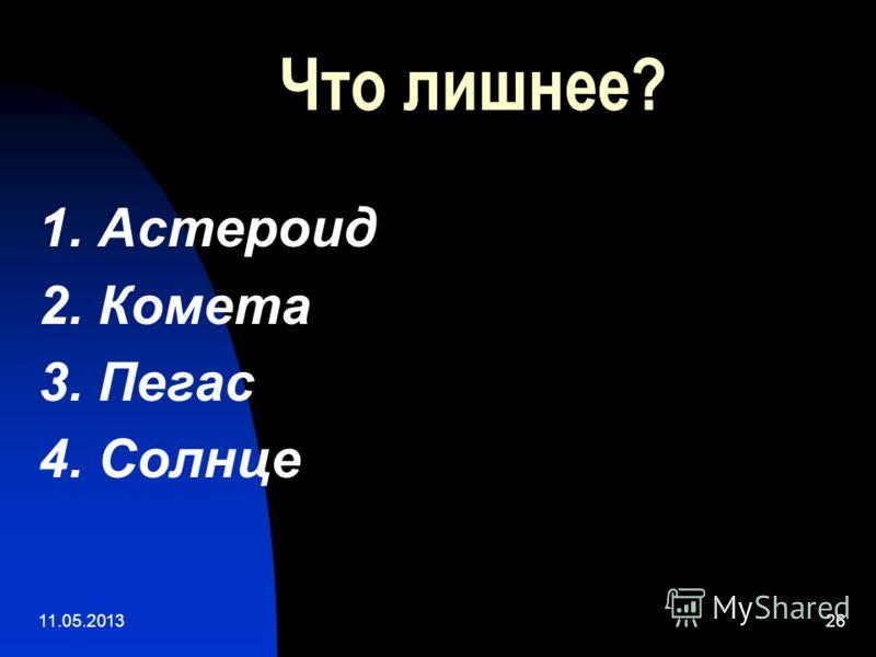 11.05.201326 Что лишнее? 1. Астероид 2. Комета 3. Пегас 4. Солнце