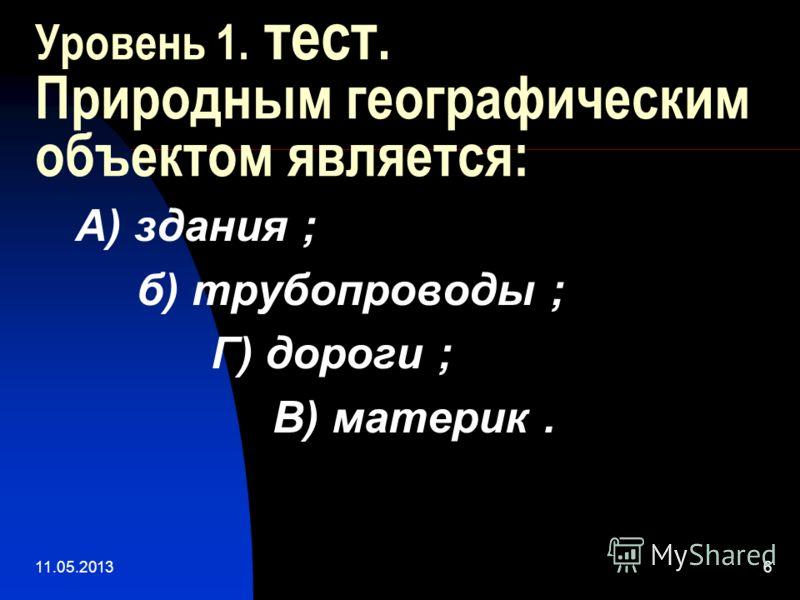 11.05.20136 Уровень 1. тест. Природным географическим объектом является: А) здания ; б) трубопроводы ; Г) дороги ; В) материк.