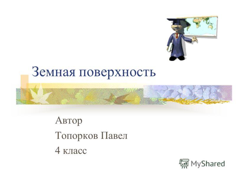 Земная поверхность Автор Топорков Павел 4 класс
