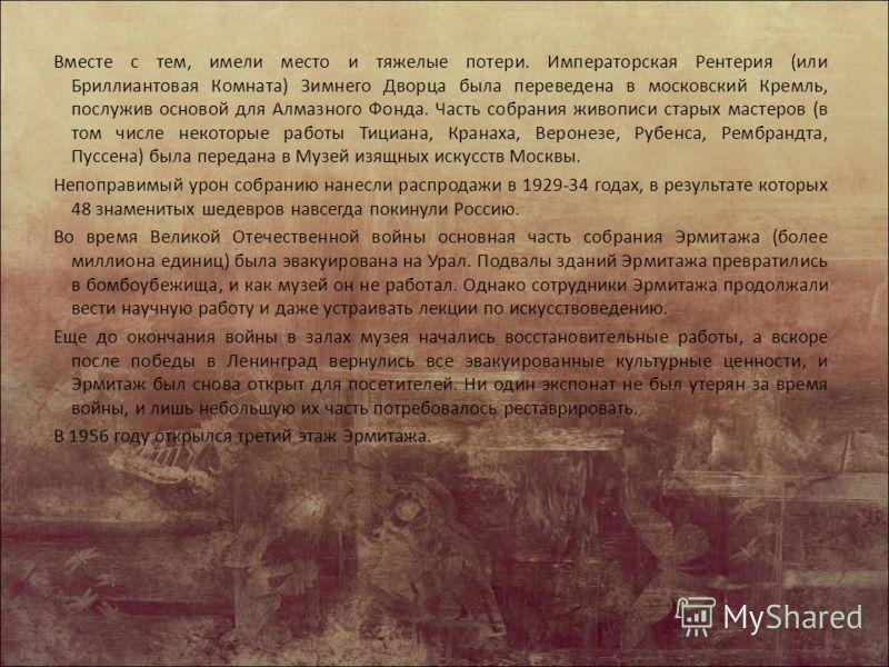 Вместе с тем, имели место и тяжелые потери. Императорская Рентерия (или Бриллиантовая Комната) Зимнего Дворца была переведена в московский Кремль, послужив основой для Алмазного Фонда. Часть собрания живописи старых мастеров (в том числе некоторые ра