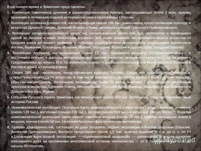 В настоящее время в Эрмитаже представлены: 1. Коллекция памятников древних и раннесредневековых культур, насчитывающая почти 2 млн. единиц хранения и являющаяся одной из первоклассных и крупнейших в России. 2. Коллекция античных древностей, насчитыва