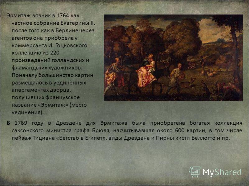 Эрмитаж возник в 1764 как частное собрание Екатерины II, после того как в Берлине через агентов она приобрела у коммерсанта И. Гоцковского коллекцию из 220 произведений голландских и фламандских художников. Поначалу большинство картин размещалось в у