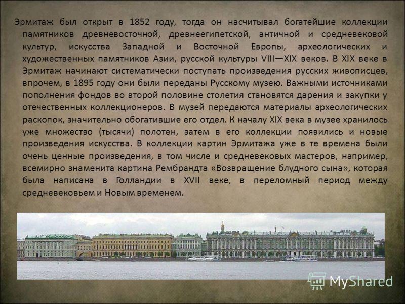 Эрмитаж был открыт в 1852 году, тогда он насчитывал богатейшие коллекции памятников древневосточной, древнеегипетской, античной и средневековой культур, искусства Западной и Восточной Европы, археологических и художественных памятников Азии, русской