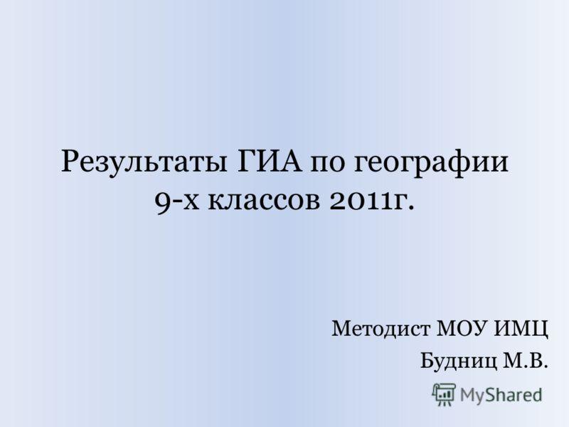 Результаты ГИА по географии 9-х классов 2011г. Методист МОУ ИМЦ Будниц М.В.
