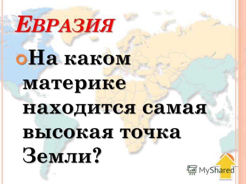 Е ВРАЗИЯ На каком материке находится самая высокая точка Земли? На каком материке находится самая высокая точка Земли?