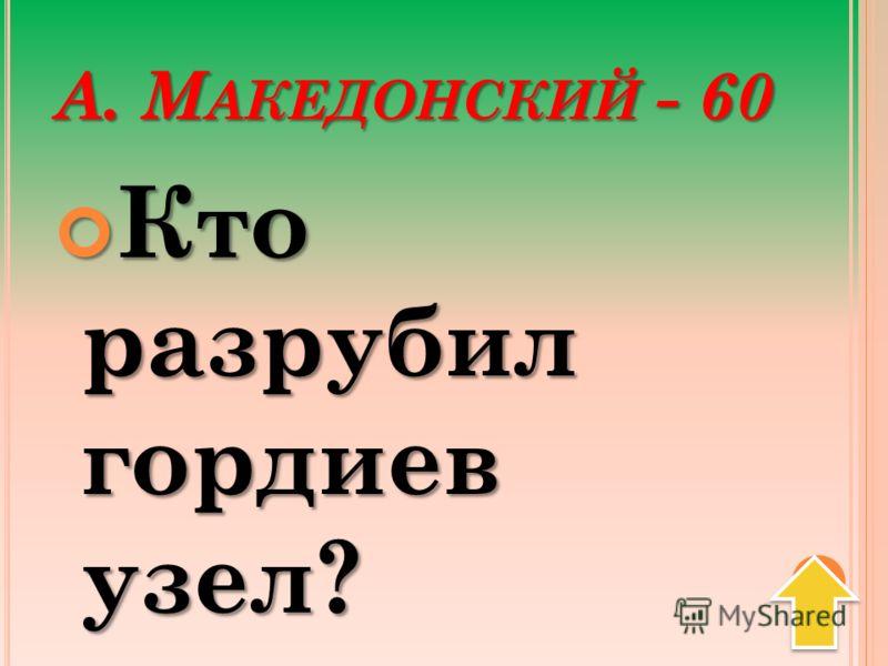 А. М АКЕДОНСКИЙ - 60 Кто разрубил гордиев узел? Кто разрубил гордиев узел?