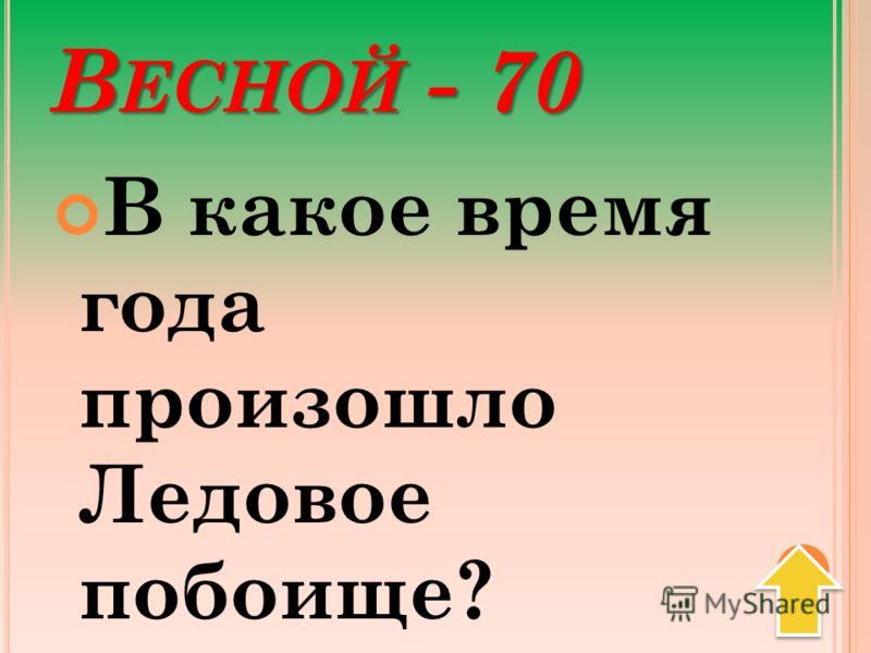 В ЕСНОЙ - 70 В какое время года произошло Ледовое побоище?