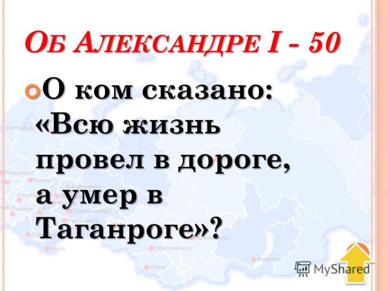 О Б А ЛЕКСАНДРЕ I - 50 О ком сказано: «Всю жизнь провел в дороге, а умер в Таганроге»? О ком сказано: «Всю жизнь провел в дороге, а умер в Таганроге»?