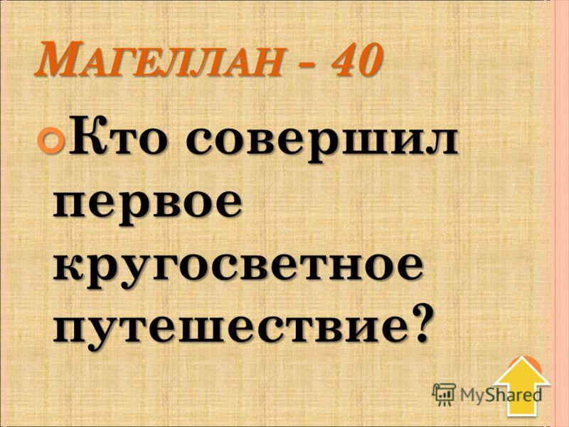 М АГЕЛЛАН - 40 Кто совершил первое кругосветное путешествие? Кто совершил первое кругосветное путешествие?