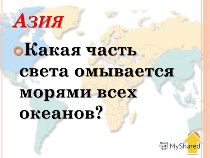 А ЗИЯ Какая часть света омывается морями всех океанов? Какая часть света омывается морями всех океанов?