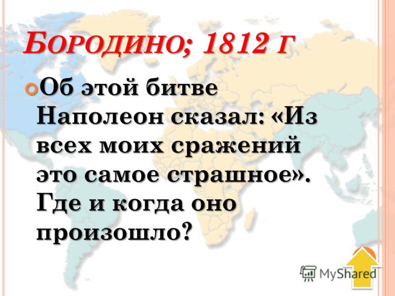 Б ОРОДИНО ; 1812 Г Об этой битве Наполеон сказал: «Из всех моих сражений это самое страшное». Где и когда оно произошло? Об этой битве Наполеон сказал: «Из всех моих сражений это самое страшное». Где и когда оно произошло?